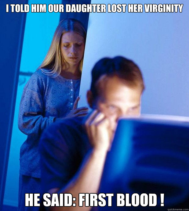 I TOLD HIM OUR DAUGHTER LOST HER VIRGINITY HE SAID: FIRST BLOOD !