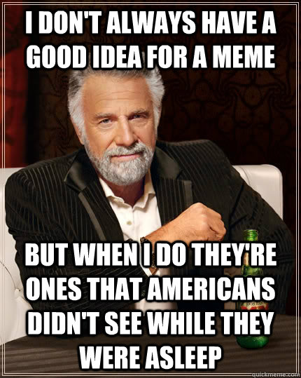 I don't always have a good idea for a meme but when I do they're ones that americans didn't see while they were asleep - I don't always have a good idea for a meme but when I do they're ones that americans didn't see while they were asleep  The Most Interesting Man In The World