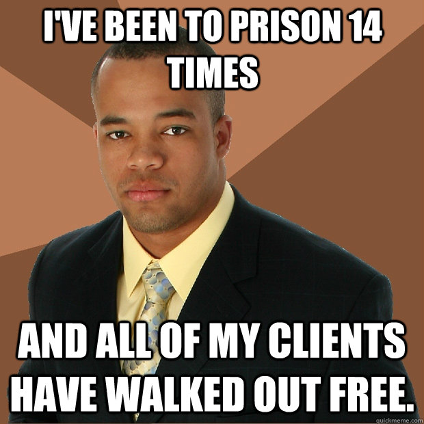 I've been to prison 14 times and all of my clients have walked out free. - I've been to prison 14 times and all of my clients have walked out free.  Successful Black Man