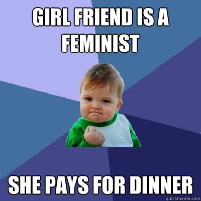 Girl Friend is a feminist She Pays for dinner - Girl Friend is a feminist She Pays for dinner  Success Kid