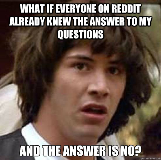 what if everyone on reddit already knew the answer to my questions and the answer is no? - what if everyone on reddit already knew the answer to my questions and the answer is no?  Conspiracy Keanu Snow