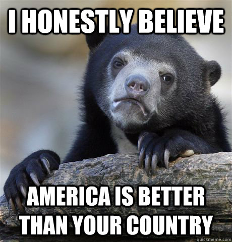 I honestly believe  America is better than your country  Confession Bear