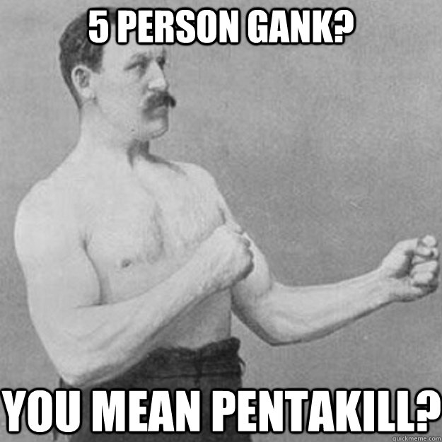 5 person gank? you mean pentakill? - 5 person gank? you mean pentakill?  overly manly man