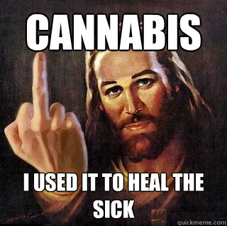 Cannabis I used it to heal the sick - Cannabis I used it to heal the sick  Asshole Jesus