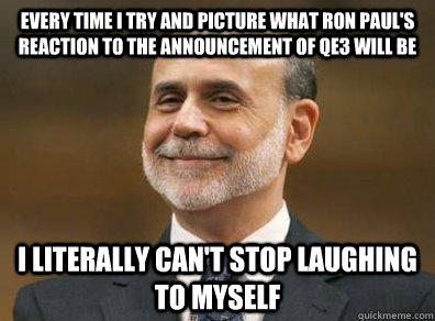 Every time I try and picture what Ron Paul's reaction to the announcement of qe3 will be i literally can't stop laughing to myself