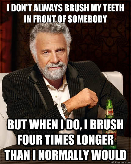 I don't always brush my teeth in front of somebody But when i do, I brush four times longer than I normally would - I don't always brush my teeth in front of somebody But when i do, I brush four times longer than I normally would  The Most Interesting Man In The World
