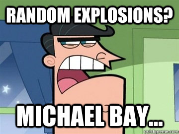 random explosions? michael bay...