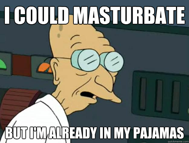 I could Masturbate But I'm already in my pajamas