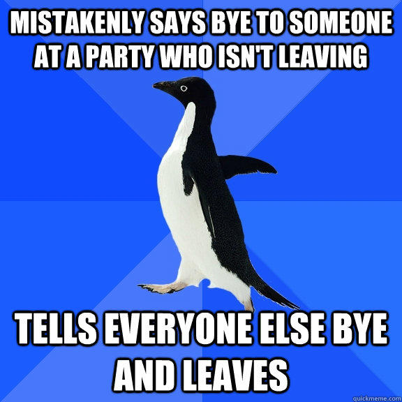 mistakenly says bye to someone at a party who isn't leaving  tells everyone else bye and leaves  - mistakenly says bye to someone at a party who isn't leaving  tells everyone else bye and leaves   Socially Awkward Penguin