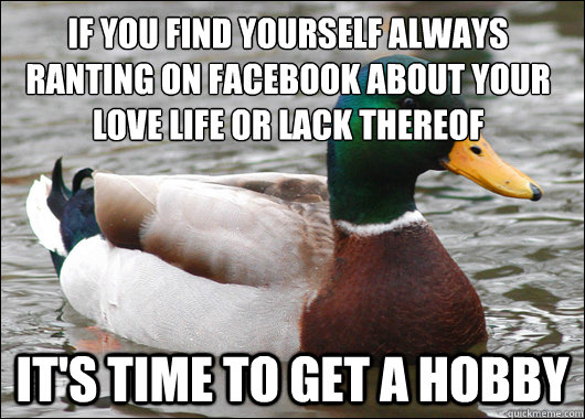 If you find yourself always ranting on Facebook about your love life or lack thereof It's time to get a hobby - If you find yourself always ranting on Facebook about your love life or lack thereof It's time to get a hobby  Misc