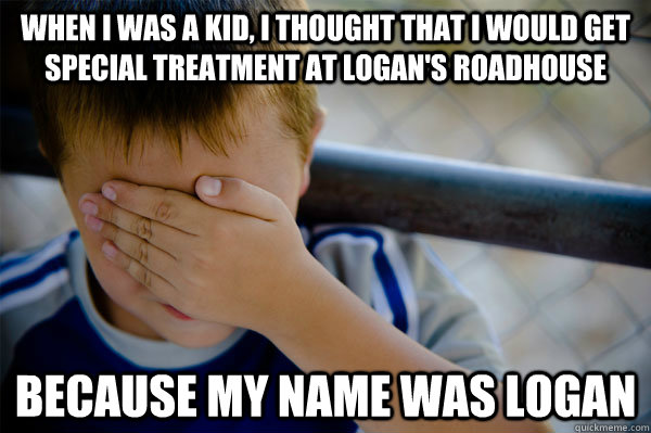 When I was a kid, i thought that I would get special treatment at Logan's Roadhouse because my name was Logan - When I was a kid, i thought that I would get special treatment at Logan's Roadhouse because my name was Logan  Confession kid