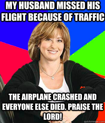 My husband missed his flight because of traffic The airplane crashed and everyone else died. Praise the lord! - My husband missed his flight because of traffic The airplane crashed and everyone else died. Praise the lord!  Sheltering Suburban Mom