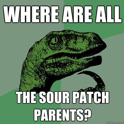 Where are all The sour patch parents?  Philosoraptor