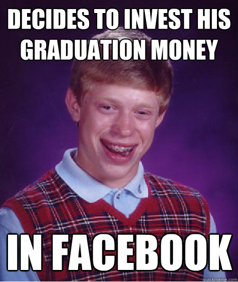 Decides to invest his graduation money in facebook  Bad Luck Brian