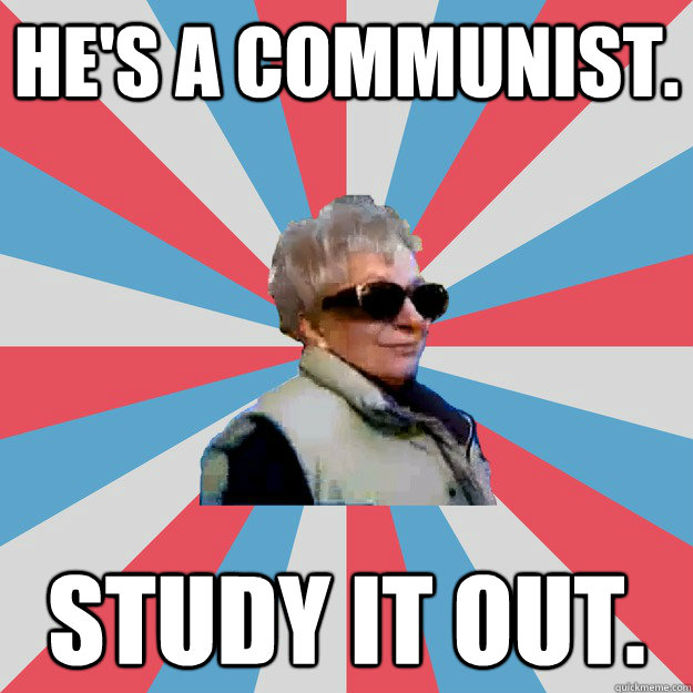 He's a communist. Study it out. - He's a communist. Study it out.  studious grandma