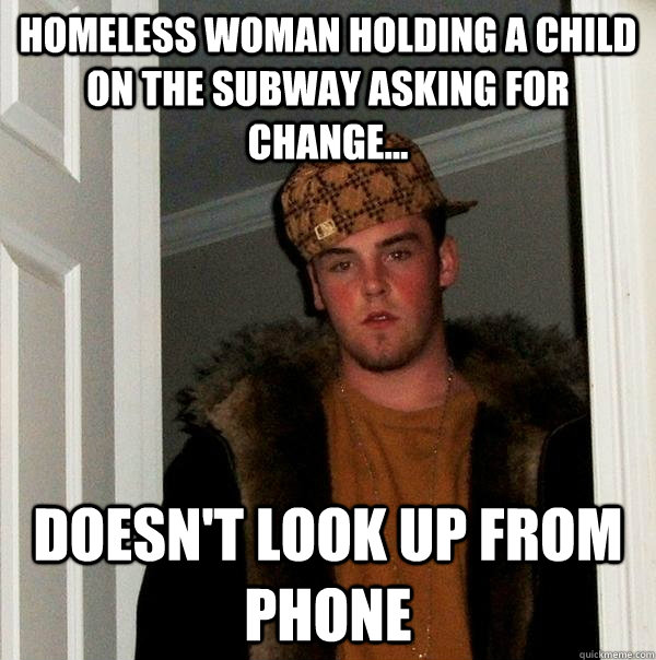 Homeless woman holding a child on the subway asking for change... Doesn't look up from phone - Homeless woman holding a child on the subway asking for change... Doesn't look up from phone  Scumbag Steve