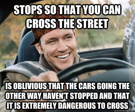 stops so that you can cross the street is oblivious that the cars going the other way haven't stopped and that it is extremely dangerous to cross - stops so that you can cross the street is oblivious that the cars going the other way haven't stopped and that it is extremely dangerous to cross  SCUMBAG DRIVER