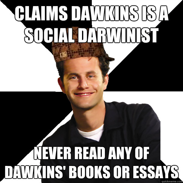 Claims Dawkins is a Social Darwinist Never read any of Dawkins' books or essays - Claims Dawkins is a Social Darwinist Never read any of Dawkins' books or essays  Scumbag Christian