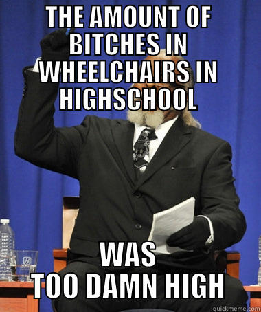 THE AMOUNT OF BITCHES IN WHEELCHAIRS IN HIGHSCHOOL WAS TOO DAMN HIGH The Rent Is Too Damn High