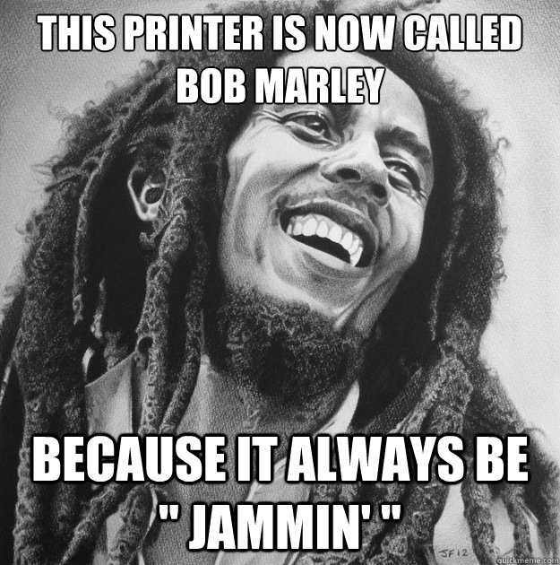 This printer is now called bob marley because it always be