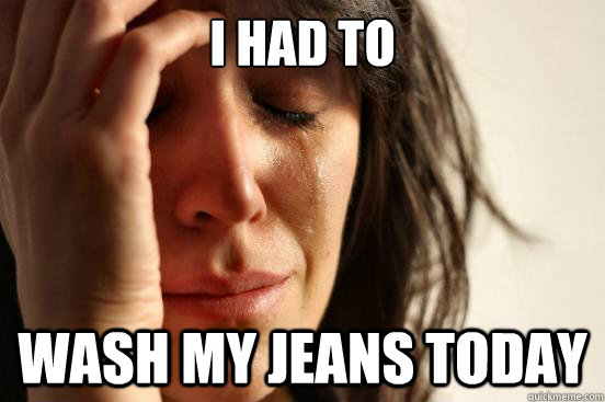 I had to wash my jeans today - I had to wash my jeans today  First World Problems