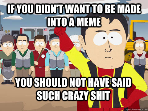 if you didn't want to be made into a meme you should not have said such crazy shit - if you didn't want to be made into a meme you should not have said such crazy shit  Captain Hindsight