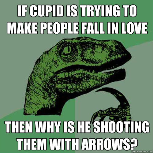 If cupid is trying to make people fall in love Then why is he shooting them with arrows?  Philosoraptor