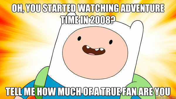 oh, you started watching adventure time in 2008? tell me how much of a true fan are you