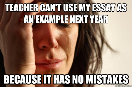 Teacher can't use my essay as an example next year because it has no mistakes - Teacher can't use my essay as an example next year because it has no mistakes  First World Problems