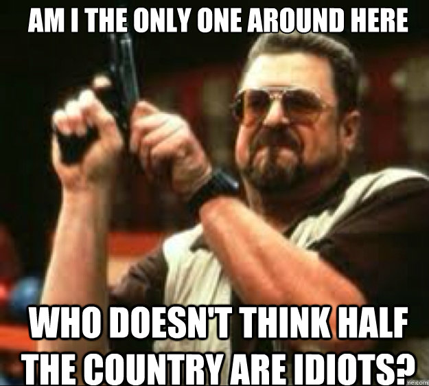 Am I the only one around here Who doesn't think half the country are idiots? - Am I the only one around here Who doesn't think half the country are idiots?  Angey Walter