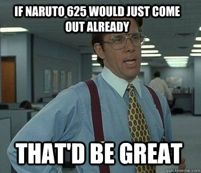 If Naruto 625 would just come out already That'd be great - If Naruto 625 would just come out already That'd be great  Bill Lumbergh