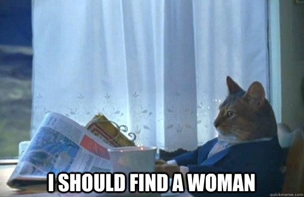 I should find a woman -  I should find a woman  Sophisticated Cat