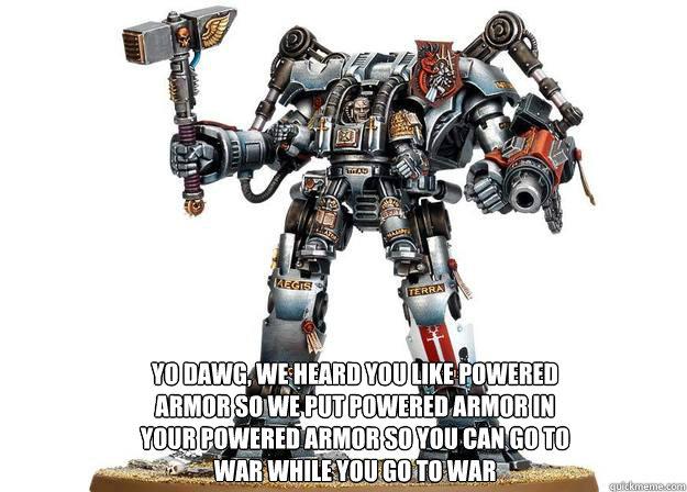 Yo dawg, we heard you like powered armor so we put powered armor in your powered armor so you can go to war while you go to war - Yo dawg, we heard you like powered armor so we put powered armor in your powered armor so you can go to war while you go to war  Dreadknight