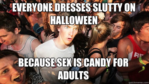 everyone dresses slutty on halloween because sex is candy for adults - everyone dresses slutty on halloween because sex is candy for adults  Sudden Clarity Clarence