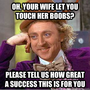 Oh, your wife let you touch her boobs? Please tell us how great a success this is for you  Condescending Wonka