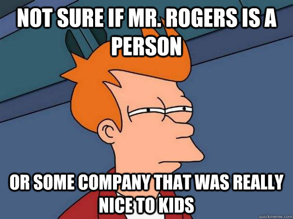 Not sure if mr. rogers is a person or some company that was really nice to kids - Not sure if mr. rogers is a person or some company that was really nice to kids  Futurama Fry