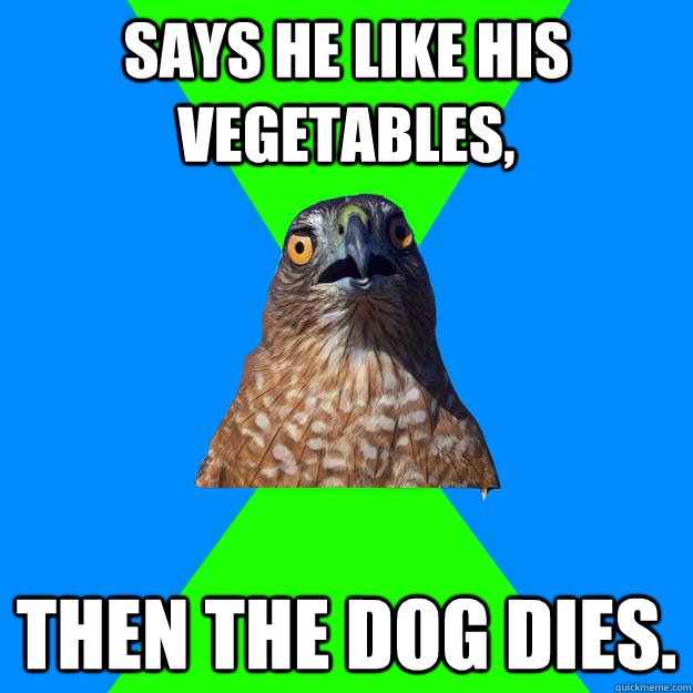 says he like his vegetables,  then the dog dies. - says he like his vegetables,  then the dog dies.  Hawkward