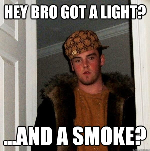 Hey Bro got a light? ...and a smoke? - Hey Bro got a light? ...and a smoke?  Scumbag Steve
