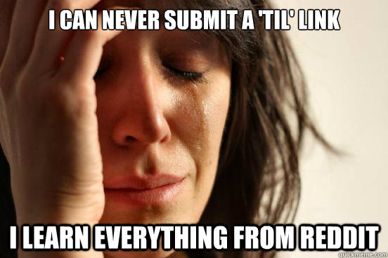 I can never submit a 'TIL' link I learn everything from reddit - I can never submit a 'TIL' link I learn everything from reddit  First World Problems