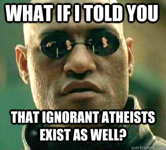 what if i told you that ignorant atheists exist as well? - what if i told you that ignorant atheists exist as well?  Matrix Morpheus