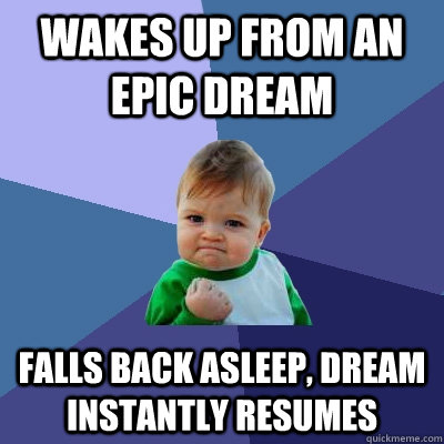 Wakes up from an epic dream Falls back asleep, dream instantly resumes - Wakes up from an epic dream Falls back asleep, dream instantly resumes  Success Kid