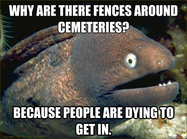 Why are there fences around cemeteries?  Because people are dying to get in. - Why are there fences around cemeteries?  Because people are dying to get in.  Bad Joke Eel