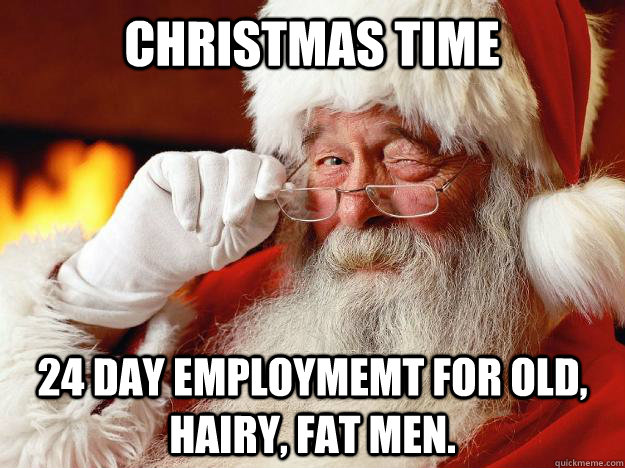 christmas time 24 day employmemt for old, hairy, fat men.