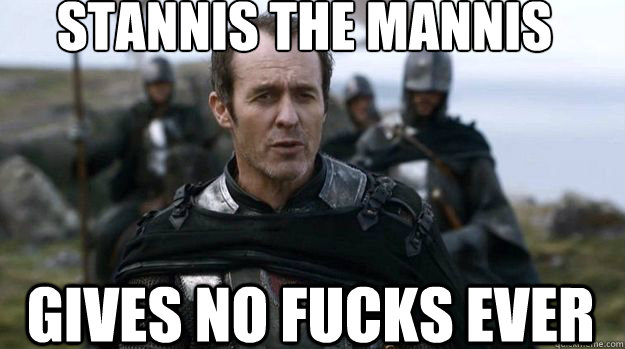 Stannis the mannis Gives no fucks ever - Stannis the mannis Gives no fucks ever  Scumbag Stannis