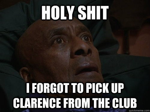 holy shit I forgot to pick up Clarence from the club