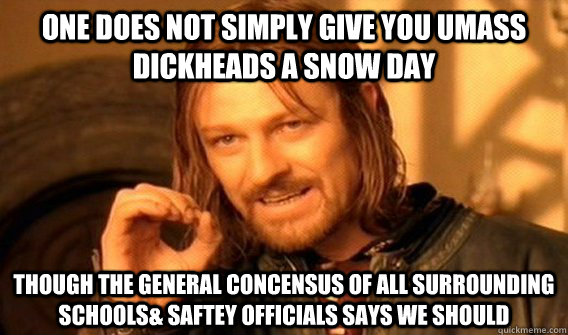 One does not simply give you UMASS dickheads a snow day though the general concensus of all surrounding schools& saftey officials says we should