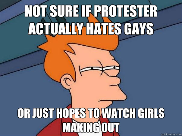 not sure if protester actually hates gays or just hopes to watch girls making out - not sure if protester actually hates gays or just hopes to watch girls making out  Futurama Fry