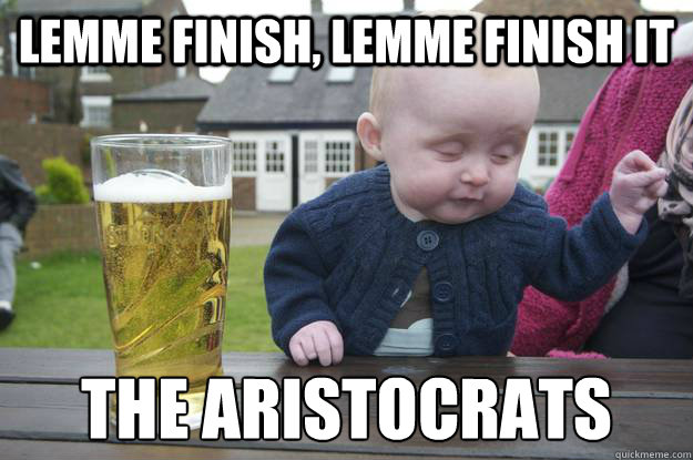 lemme finish, lemme finish it The Aristocrats   - lemme finish, lemme finish it The Aristocrats    drunk baby