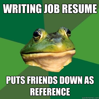 Writing job resume puts friends down as reference - Writing job resume puts friends down as reference  Foul Bachelor Frog
