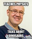 Teaches Physics  Talks about dinosaurs  Zaney Zinke